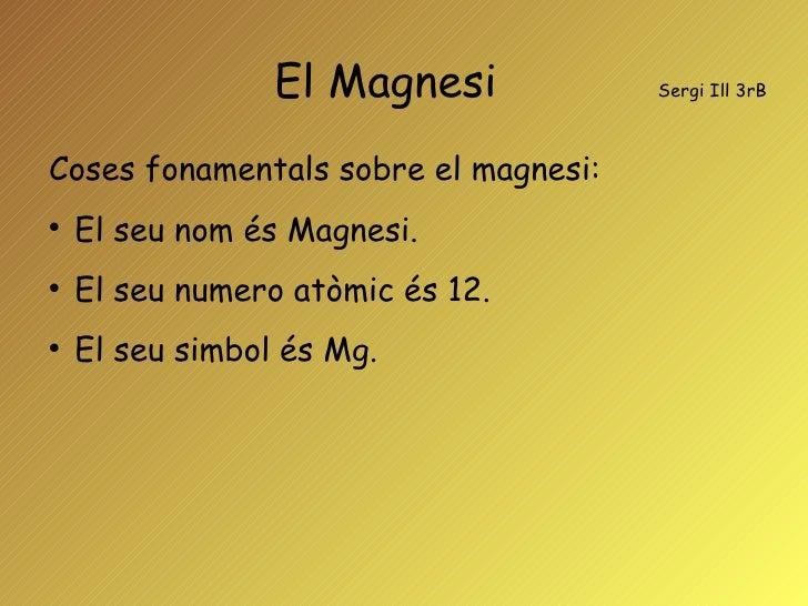 El Magnesi  Sergi Ill 3rB <ul><li>Coses fonamentals sobre el magnesi: </li></ul><ul><li>El seu nom és Magnesi. </li></ul><...