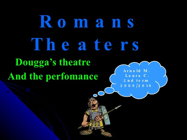 Romans Theaters Dougga's theatre And the perfomance Arnald M. Laura C. 2nd term 2009/2010
