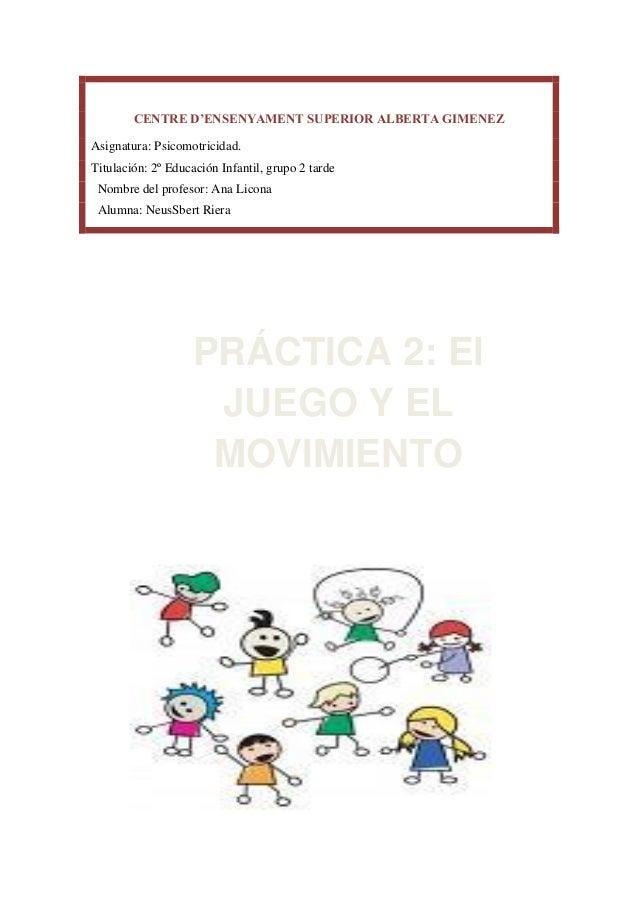 CENTRE D'ENSENYAMENT SUPERIOR ALBERTA GIMENEZAsignatura: Psicomotricidad.Titulación: 2º Educación Infantil, grupo 2 tardeN...