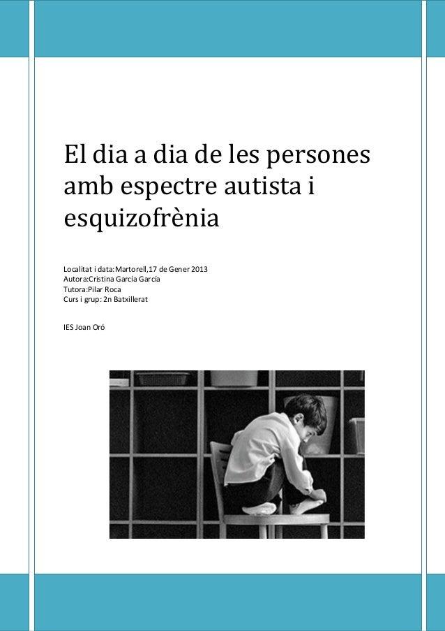 El dia a dia de les persones amb espectre autista i esquizofrènia Localitat i data:Martorell,17 de Gener 2013 Autora:Crist...