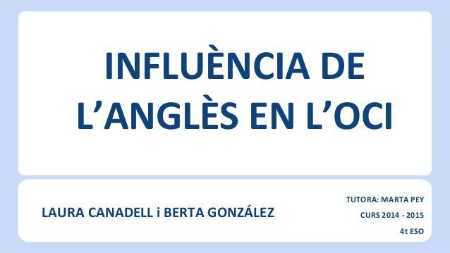 INFLUÈNCIA DE L'ANGLÈS EN L'OCI LAURA CANADELL i BERTA GONZÁLEZ TUTORA: MARTA PEY CURS 2014 - 2015 4t ESO