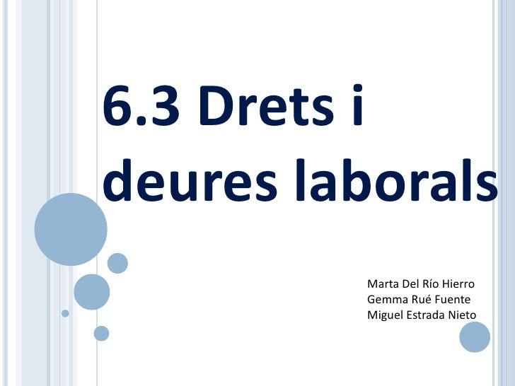 6.3 Drets i deures laborals          Marta Del Río Hierro          Gemma Rué Fuente          Miguel Estrada Nieto