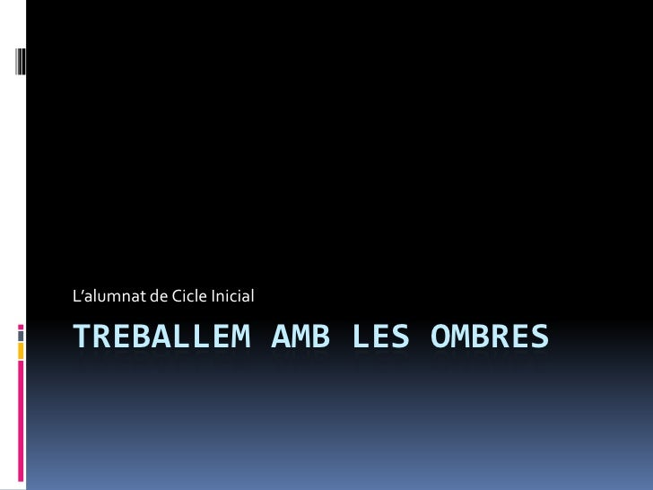 L'alumnat de Cicle InicialTREBALLEM AMB LES OMBRES