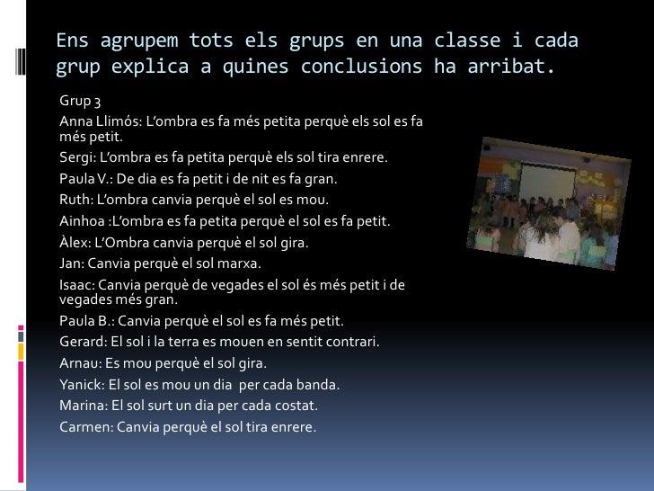 Ens agrupem tots els grups en una classe i cadagrup explica a quines conclusions ha arribat.Grup 3Anna Llimós: L'ombra es ...