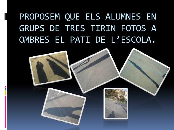 PROPOSEM QUE ELS ALUMNES ENGRUPS DE TRES TIRIN FOTOS AOMBRES EL PATI DE L'ESCOLA.