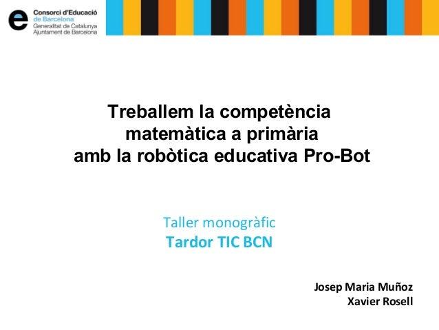Treballem la competència matemàtica a primària amb la robòtica educativa Pro-Bot Taller monogràfic Tardor TIC BCN Josep Ma...