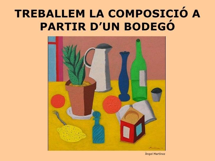 TREBALLEM LA COMPOSICIÓ A PARTIR D'UN BODEGÓ Àngel Martínez