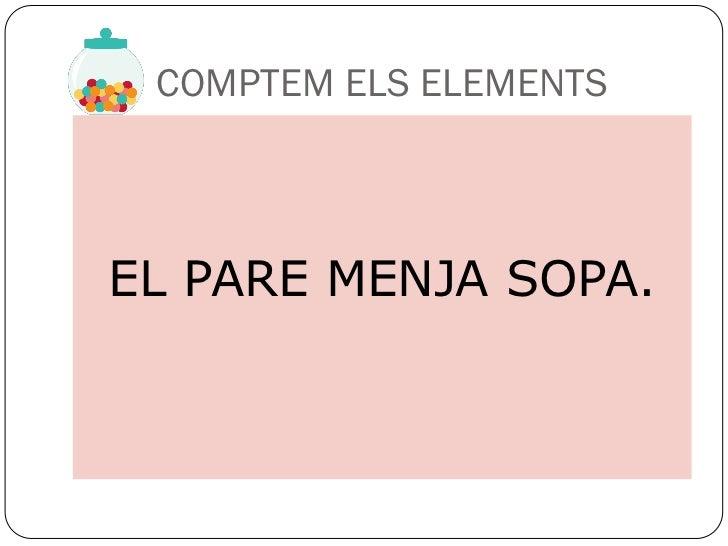 COMPTEM ELS ELEMENTSEL PARE MENJA SOPA.