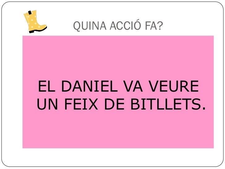 QUINA ACCIÓ FA?EL DANIEL VA VEUREUN FEIX DE BITLLETS.