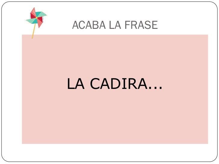 ACABA LA FRASELA CADIRA...