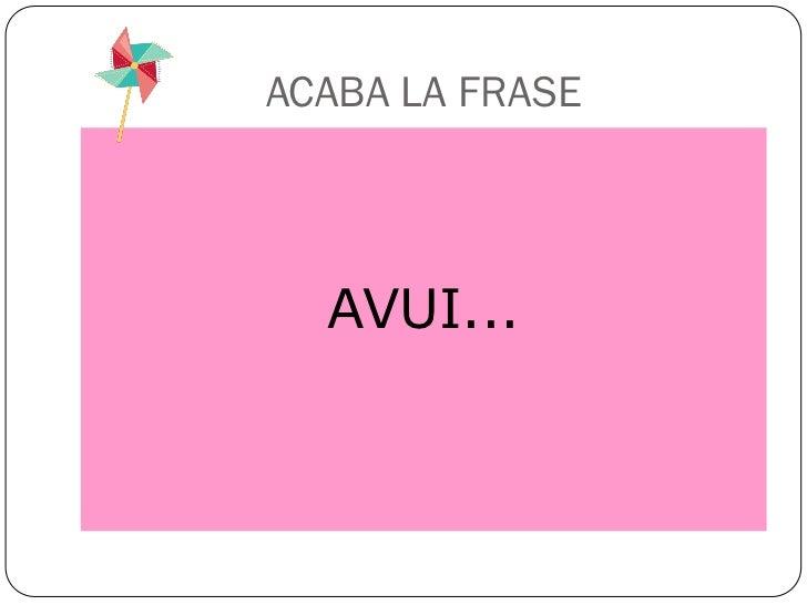 ACABA LA FRASE  AVUI...