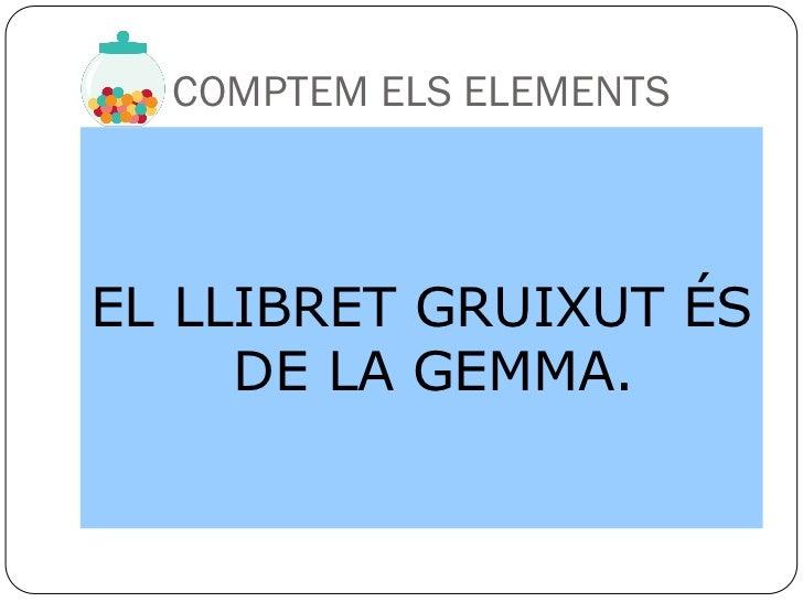 COMPTEM ELS ELEMENTSEL LLIBRET GRUIXUT ÉS     DE LA GEMMA.
