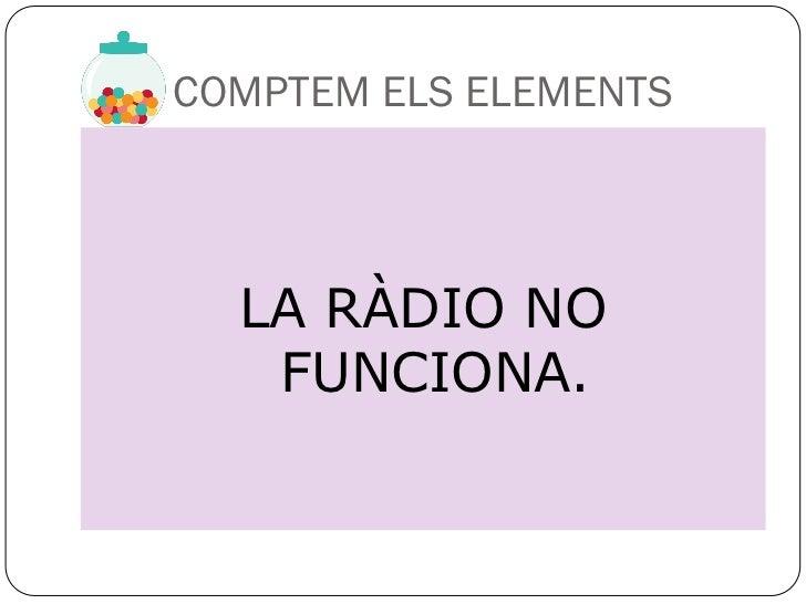 COMPTEM ELS ELEMENTS  LA RÀDIO NO   FUNCIONA.