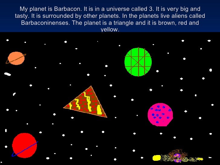 My planet is Barbacon. It is in a universe called 3. It is very big and tasty. It is surrounded by other planets. In the p...
