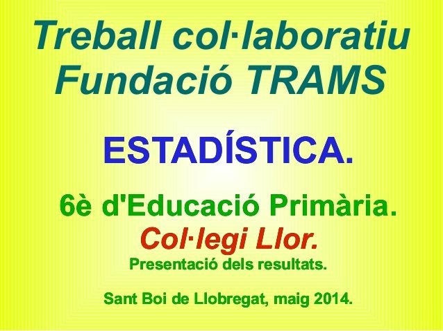 Treball col·laboratiu Fundació TRAMS ESTADÍSTICA. 6è d'Educació Primària. Col·legi Llor. Presentació dels resultats. Sant ...