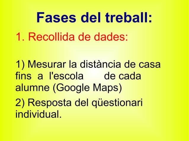 Fases del treball: 1. Recollida de dades: 1) Mesurar la distància de casa fins a l'escola de cada alumne (Google Maps) 2) ...