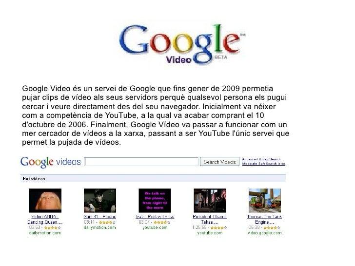 Google Video és un servei de Google que fins gener de 2009 permetia pujar clips de vídeo als seus servidors perquè qualsev...