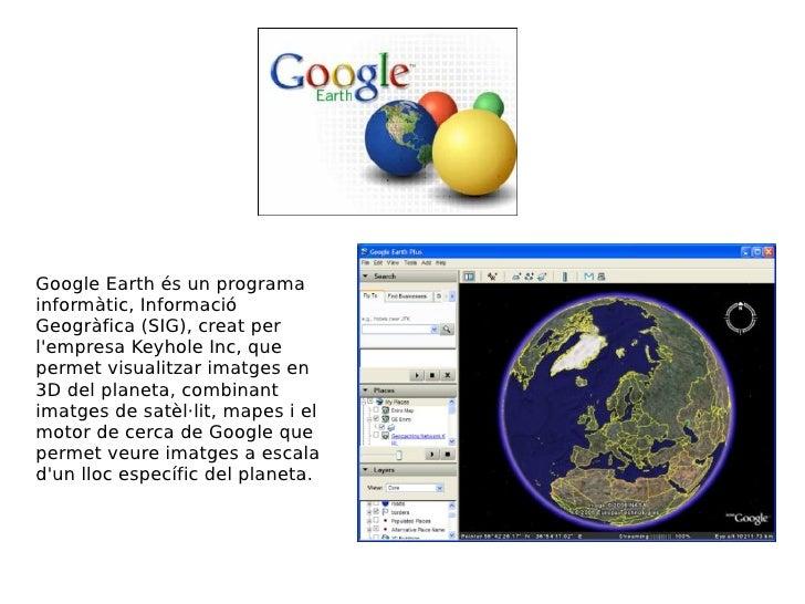 Google Earth és un programa informàtic, Informació Geogràfica (SIG), creat per l'empresa Keyhole Inc, que permet visualitz...