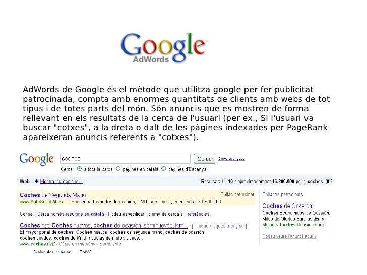 AdWords de Google és el mètode que utilitza google per fer publicitat patrocinada, compta amb enormes quantitats de client...