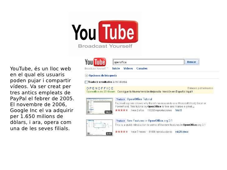 YouTube, és un lloc web en el qual els usuaris poden pujar i compartir vídeos. Va ser creat per tres antics empleats de Pa...