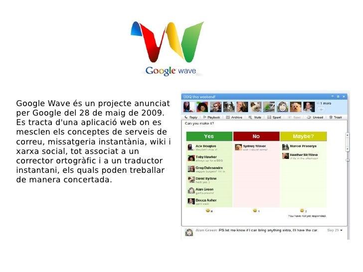 Google Wave és un projecte anunciat per Google del 28 de maig de 2009. Es tracta d'una aplicació web on es mesclen els con...