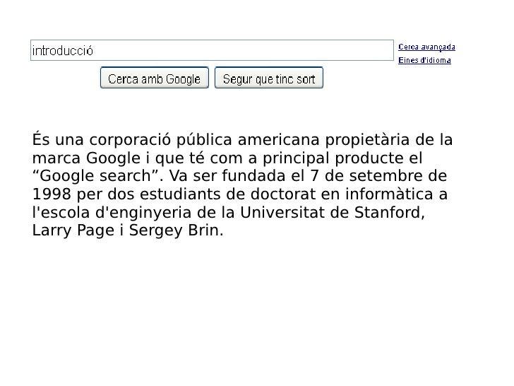 """És una corporació pública americana propietària de la marca Google i que té com a principal producte el """"Google search"""". V..."""
