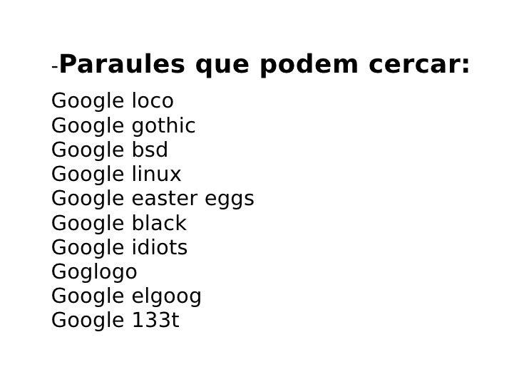 - Paraules que podem cercar: Google loco Google gothic Google bsd Google linux Google easter eggs Google black Google idio...