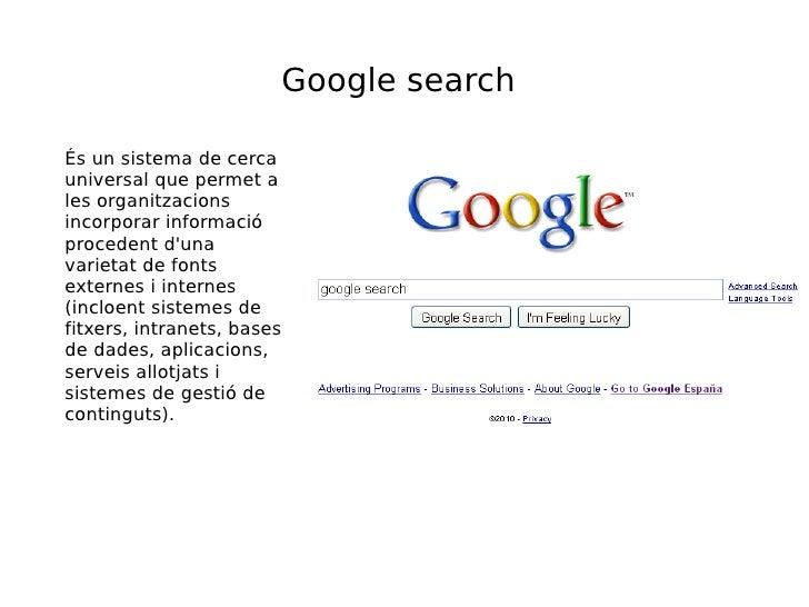 Google search És un sistema de cerca universal que permet a les organitzacions incorporar informació procedent d'una varie...