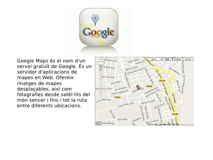 Google Maps és el nom d'un servei gratuït de Google. És un servidor d'aplicacions de mapes en Web. Ofereix imatges de mape...