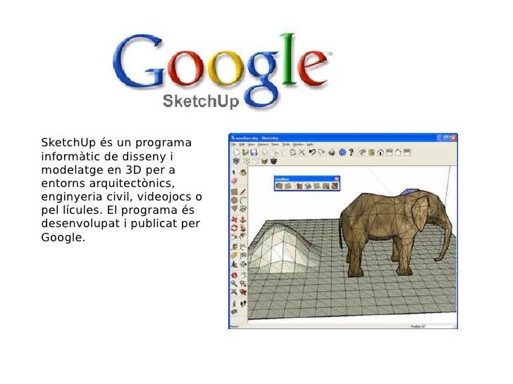 SketchUp és un programa informàtic de disseny i modelatge en 3D per a entorns arquitectònics, enginyeria civil, videojocs ...