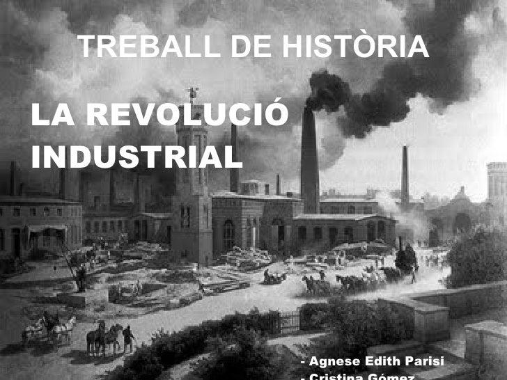 TREBALL DE HISTÒRIA <ul><li>LA REVOLUCIÓ </li></ul><ul><li>INDUSTRIAL </li></ul><ul><li>    </li></ul><ul><li>  - Agnese E...