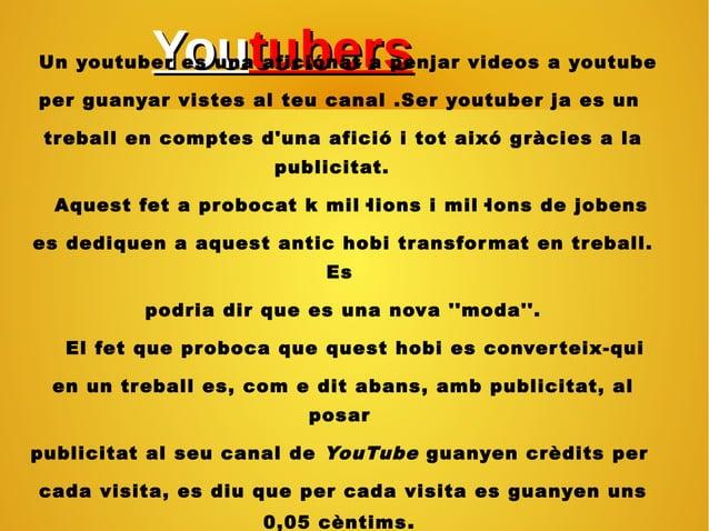 YouYoutuberstubersUn youtuber es una aficiónat a penjar videos a youtube per guanyar vistes al teu canal .Ser youtuber ja ...