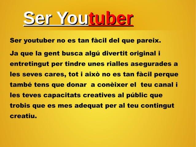 Ser YouSer Youtubertuber Ser youtuber no es tan fàcil del que pareix. Ja que la gent busca algú divertit original i entret...