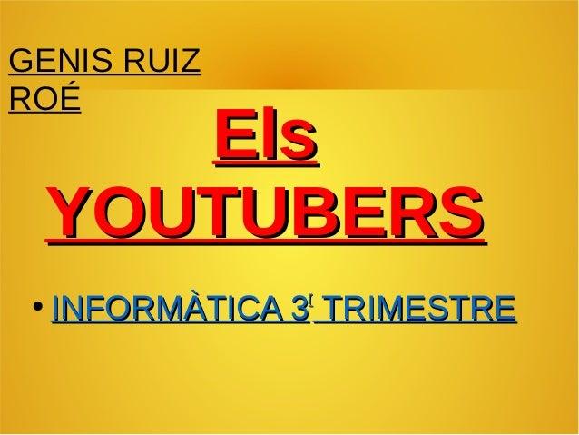 ElsEls YOUTUBERSYOUTUBERS GENIS RUIZ ROÉ ● INFORMÀTICA 3INFORMÀTICA 3rr TRIMESTRETRIMESTRE