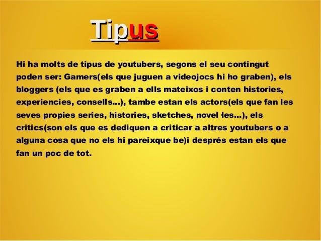 TipTipusus Hi ha molts de tipus de youtubers, segons el seu contingut poden ser: Gamers(els que juguen a videojocs hi ho g...