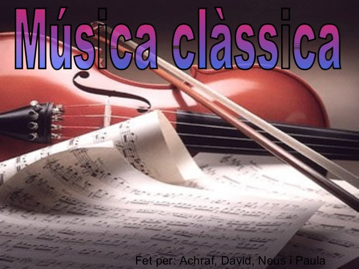 Música clàssica Fet per: Achraf, David, Neus i Paula