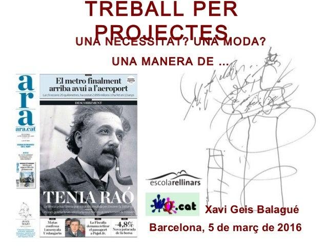 TREBALL PER PROJECTES Barcelona, 5 de març de 2016 Xavi Geis Balagué UNA NECESSITAT? UNA MODA? UNA MANERA DE …