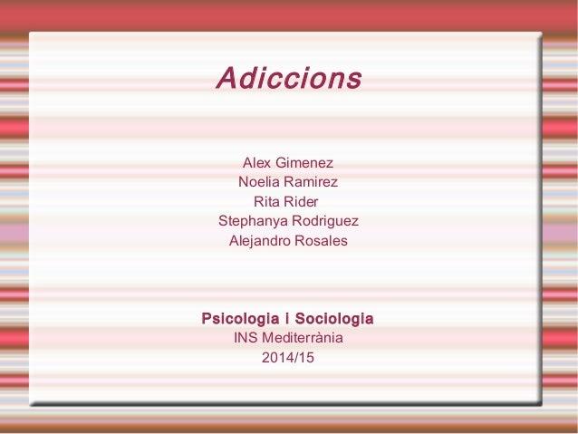 Adiccions Alex Gimenez Noelia Ramirez Rita Rider Stephanya Rodriguez Alejandro Rosales Psicologia i Sociologia INS Mediter...