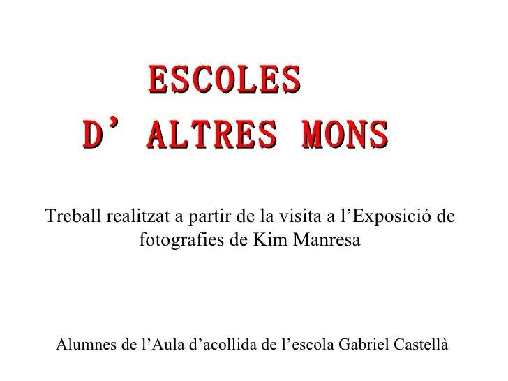 Treball realitzat a partir de la visita a l'Exposició de fotografies de Kim Manresa ESCOLES  D'ALTRES MONS Alumnes de l'Au...