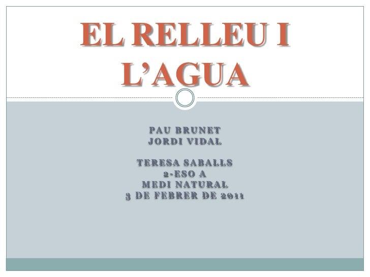 EL RELLEU I L'AGUA<br />Pau Brunet<br />Jordi Vidal<br />Teresa Saballs<br />2-Eso A<br />Medi Natural<br />3 de febrer de...