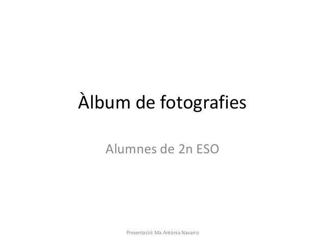 Àlbum de fotografies Alumnes de 2n ESO Presentació: Ma Antònia Navarro