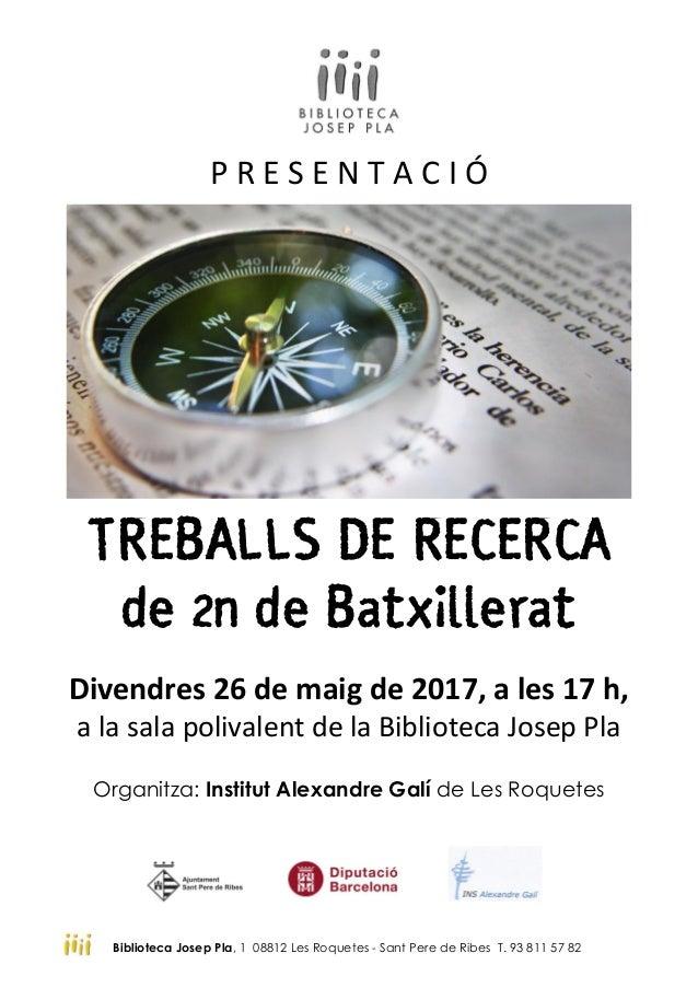 P R E S E N T A C I Ó TREBALLS DE RECERCA de 2n de Batxillerat Divendres 26 de maig de 2017, a les 17 h, a la sala polival...