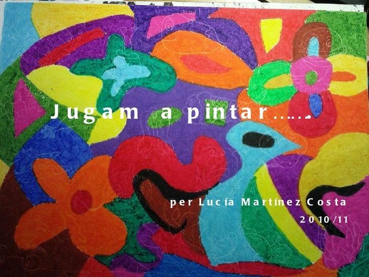 Jugam   a pintar……. per Lucía   Martínez  Costa 2010/11