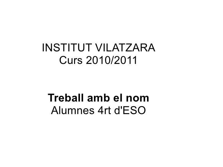 INSTITUT VILATZARA    Curs 2010/2011   Treball amb el nom  Alumnes 4rt d'ESO