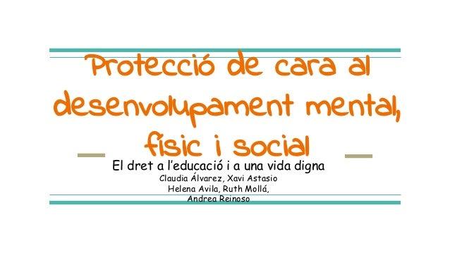 Protecció de cara al desenvolupament mental, físic i socialEl dret a l'educació i a una vida digna Claudia Álvarez, Xavi A...
