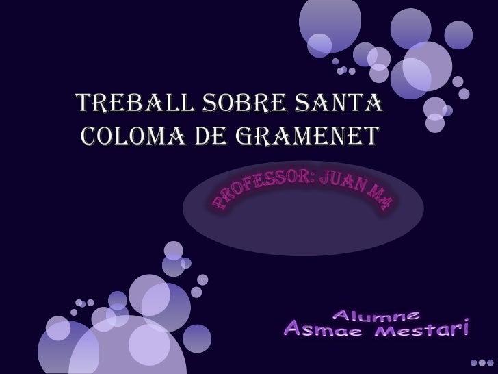 TREBALL SOBRE SANTA COLOMA DE GRAMENET<br />PROFESSOR: Juan Mata<br />Alumne<br />Asmae Mestari<br />