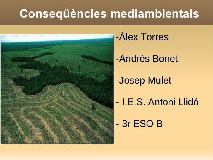 Conseqüències mediambientals -Àlex Torres -Andrés Bonet -Josep Mulet - I.E.S. Antoni Llidó - 3r ESO B