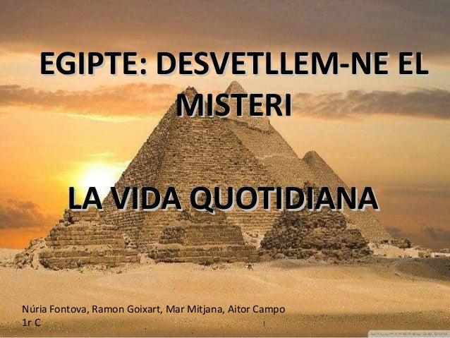 EGIPTE: DESVETLLEM-NE ELEGIPTE: DESVETLLEM-NE EL MISTERIMISTERI LA VIDA QUOTIDIANALA VIDA QUOTIDIANA Núria Fontova, Ramon ...