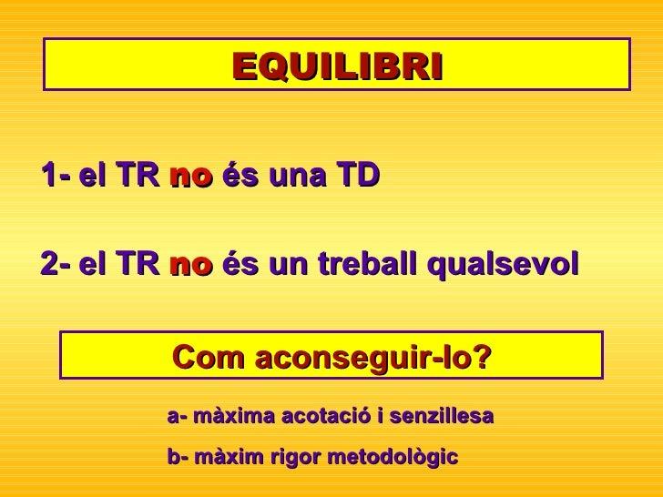 EQUILIBRI 1- el TR  no  és una TD 2- el TR  no  és un treball qualsevol Com aconseguir-lo? a- màxima acotació i senzillesa...