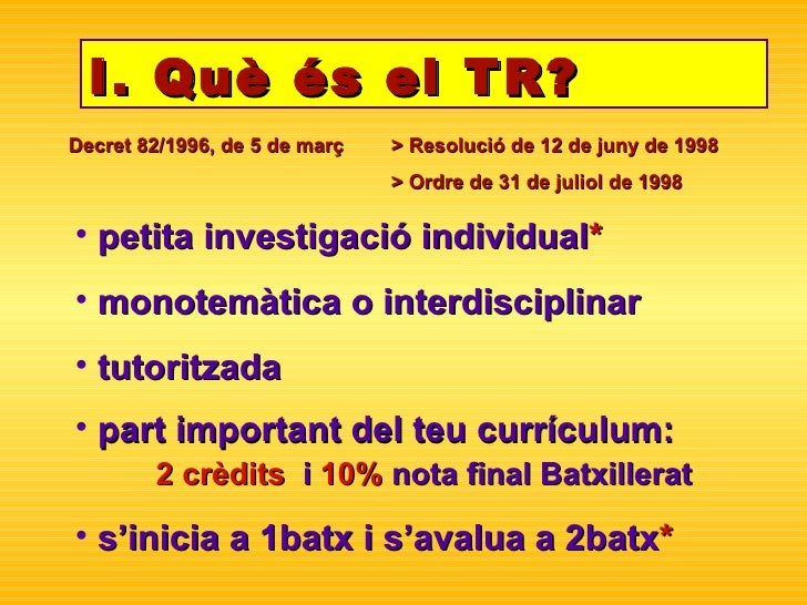 I. Què és el TR? <ul><li>petita investigació individual * </li></ul><ul><li>monotemàtica o interdisciplinar </li></ul><ul>...
